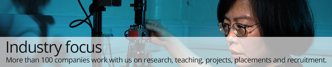 Industry focus. More than 100 companies work with us on research, teaching, projects, placements and recruitment.